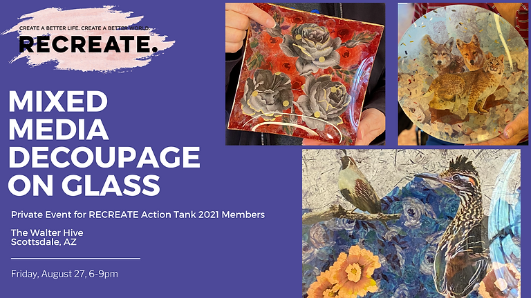 RECREATE Action Tank Private Event - Mixed Media Decoupage on Glass Class!