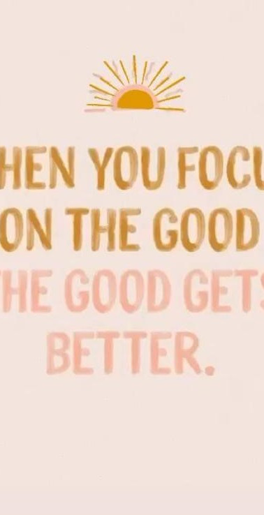 WHEN YOU FOCUS ON THE GOOD THE GOOD GETS