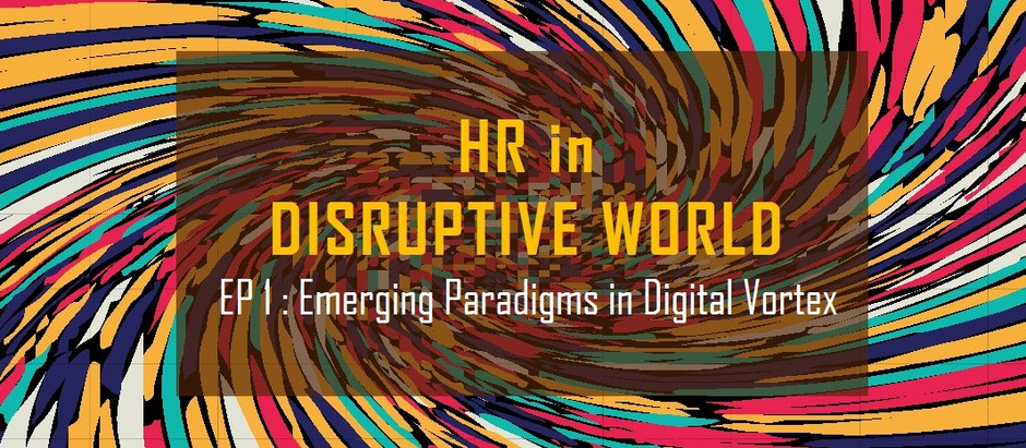 HR in Disruptive World - EP2 : Emerging Paradigm in Digital Vortex