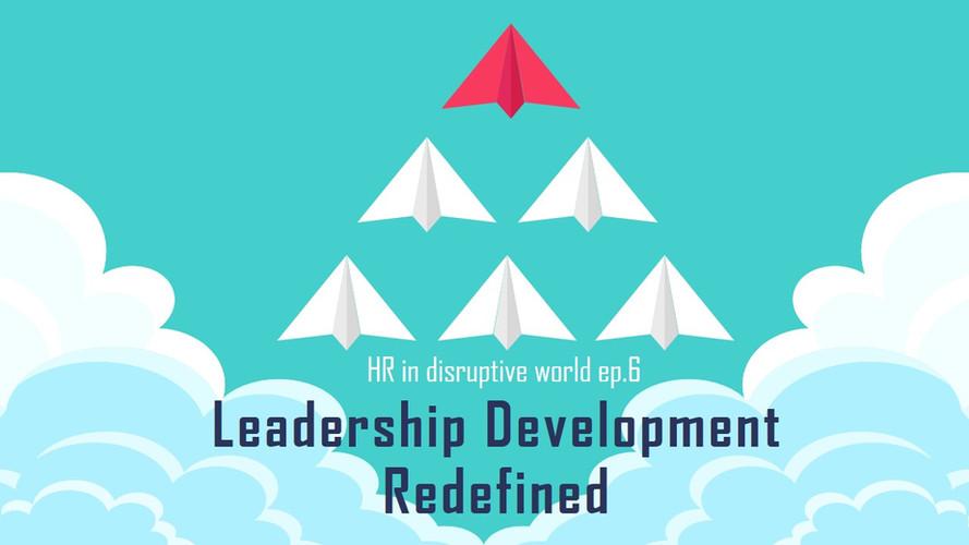 HR in disruptive world : ep 6-6 Leadership Development Redefined
