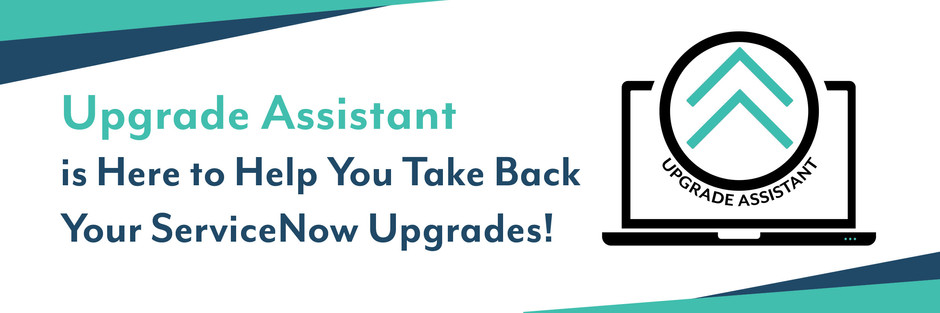 Upgrade Assistant is Here to Help You Take Back Your ServiceNow Upgrades!