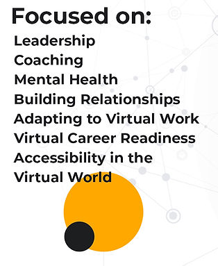 Focused on: Leadership, Coaching, Mental Health, Building Relationships, Adapting to Virtual Work, Virtual Career Readiness, Accessibility in the Virtual World