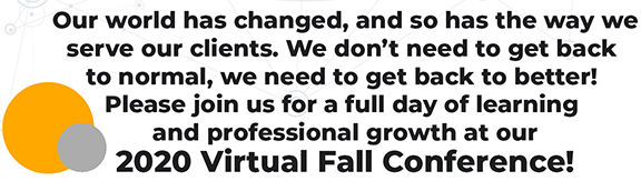Our world has changed, and so has the way we serve our clients. We don't need to get back to normal, we need to get back to better! Please join us for a full day of learning and professional growth at our 2020 Fall Virtual Conference.
