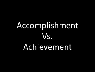 Accomplishment vs. Achievement
