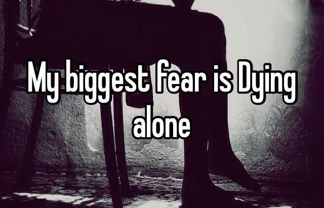 My Biggest Fear is Dying Alone