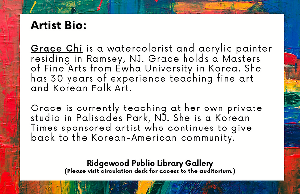 Artist Bio: Grace Chi is a watercolorist and acrylic painter residing in Ramsey, NJ. Grace holds a Masters of Fine Arts from Ewha University in Korea. She has 30 years of experience teaching fine art and Korean Folk Art.  Grace is currently teaching at her own private studio in Palisades Park, NJ. She is a Korean Times sponsored artist who continues to give back to the Korean-American community.