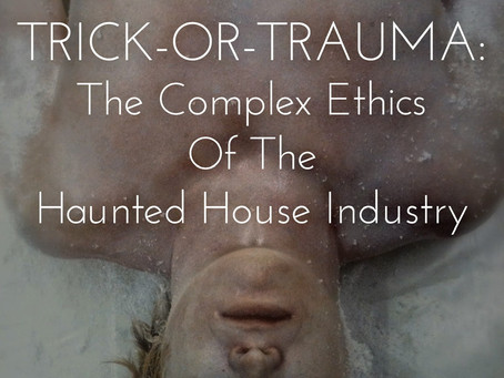 TRICK-OR-TRAUMA: The Complex Ethics of The Haunted House Industry