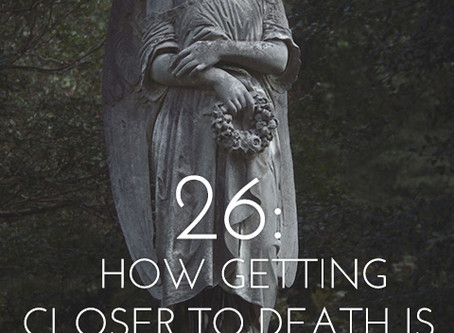 26: How getting closer to death is bringing me closer to life