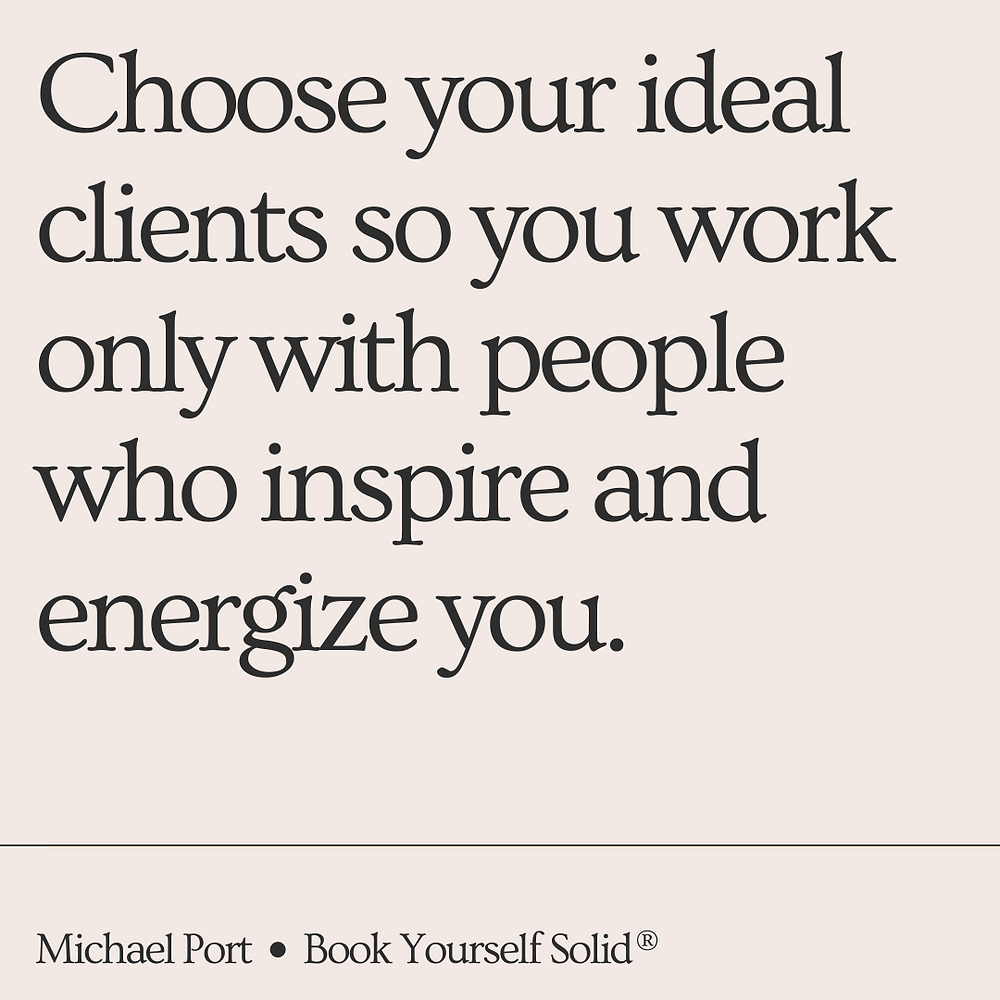 Choose your ideal clients so you only work with people who inspire and energize you