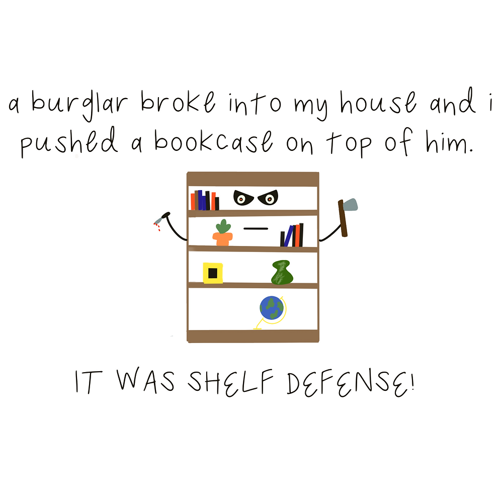 A burglar broke into my house and I pushed a bookcase on top of him. It was shelf defense!