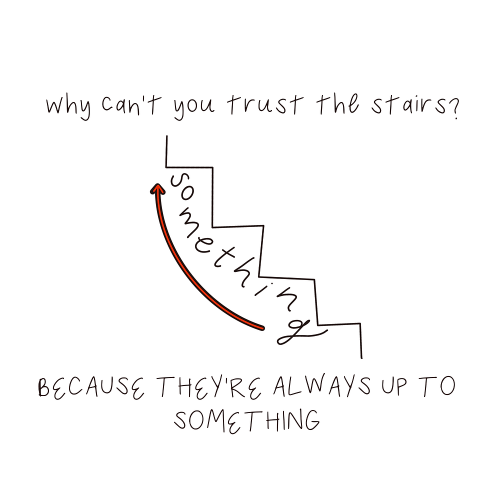"""Drawing of a staircase with the word """"something"""" below it and an arrow going up, with joke: """"Why can't you trust the stairs? Because they're always up to something"""""""