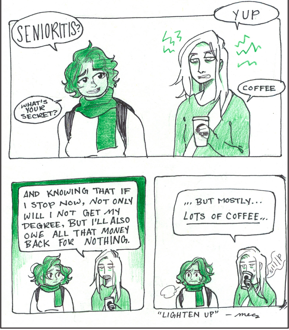 """Two characters standing together in three panels. First panel: Person 1: """"Senioritis? What's your secret?"""" Person 2: """"Yup. Coffee."""" Second panel: Person 2: """"And knowing that if I stop now, not only will I not get my degree, but I'll also owe all that money back for nothing."""" Third panel: Person 2: """"...but mostly...lots of coffee.."""""""