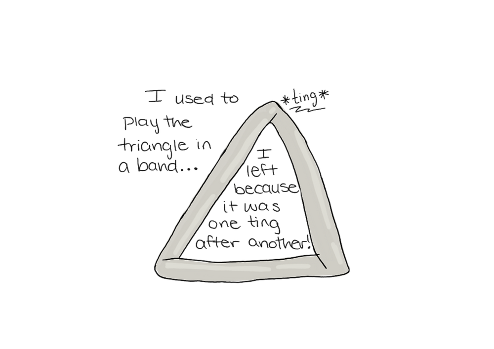 """An image of a triangle instrument, with caption: """"I used to play the triangle in band... I left because it was one ting after another!"""""""