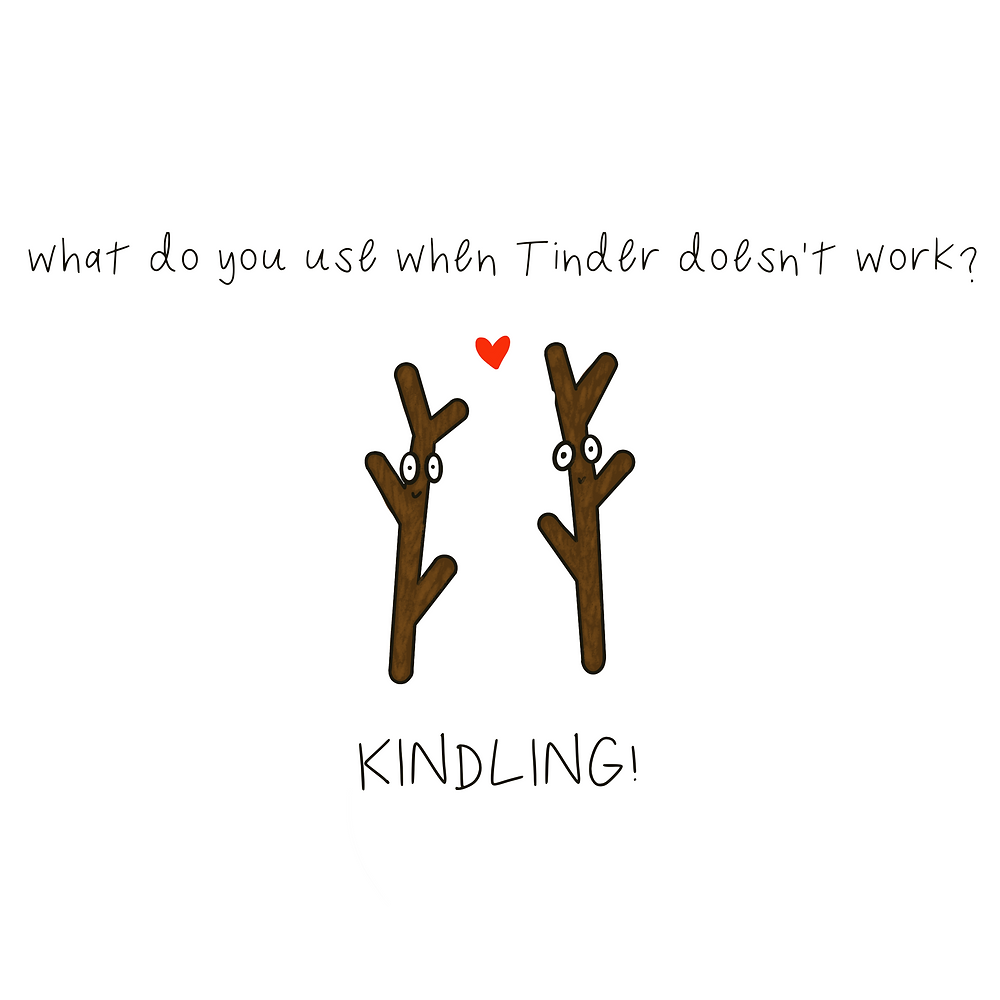 What do you use when Tinder doesn't work? Kindling!