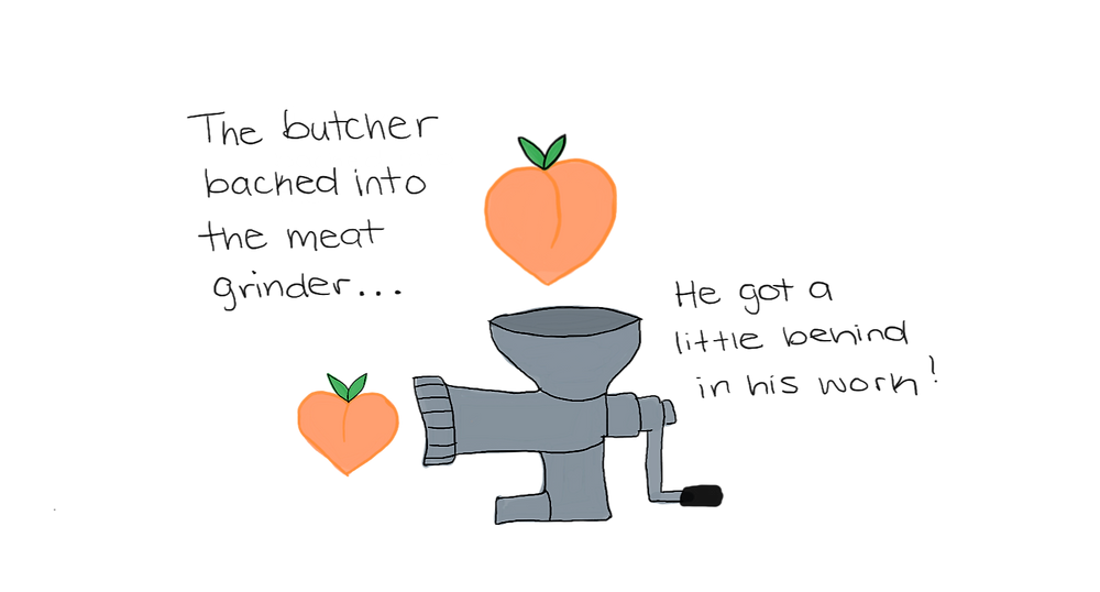 """A drawing of a meat grinder with two peaches going in and out of it. Caption: """"The butcher backed into the meat grinder... he got a little behind in his work!"""""""