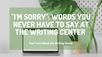 """I'm Sorry"": Words You Never Have To Say At The Writing Center"