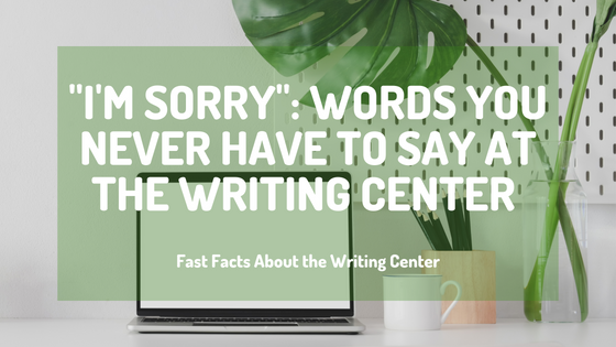 """""""I'm Sorry"""": Words You Never Have To Say At The Writing Center"""