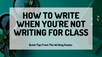 How To Write When You're Not Writing For Class