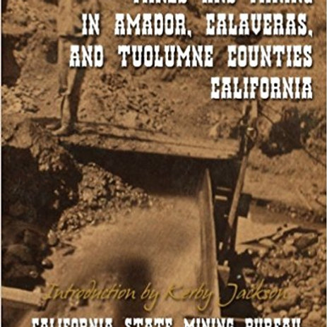Mines and Mining in Amador, Calaveras, and Tuolumne Counties, California
