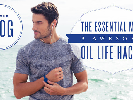 Father's Day Edition! Essential Oils for Men-3 Awesome Oil Life Hacks