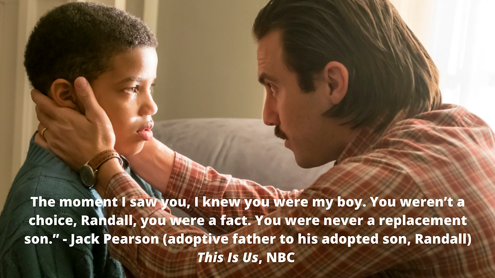 The moment I saw you, I knew you were my boy. You weren't a choice, Randall, you were a fact. You were never a replacement son. - Jack Pearson (adoptive father to his adopted son, Randall) This Is Us, NBC