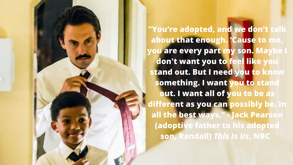 You're adopted, and we don't talk about that enough. 'Cause to me, you are every part my son. Maybe I don't want you to feel like you stand out. But I need you to know something. I want you to stand out. I want all of you to be as different as you can possibly be. In all the best ways. - Jack Pearson (adoptive father to his adopted son, Randall) This Is Us, NBC