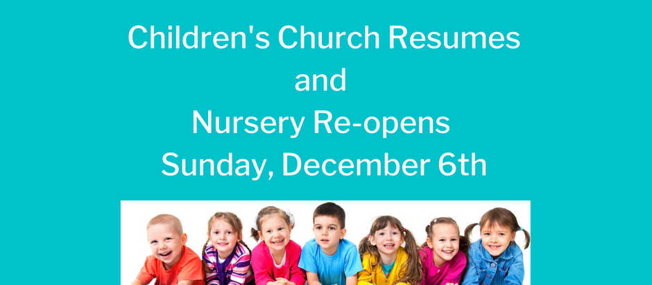 CHILDREN'S CHURCH RESUMES AND NURSERY RE-OPENS on SUNDAY, DECEMBER 6