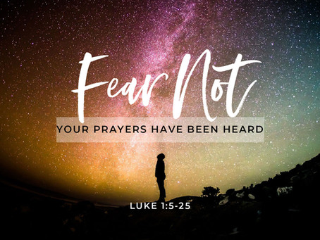 Fear Not...your prayers have been heard