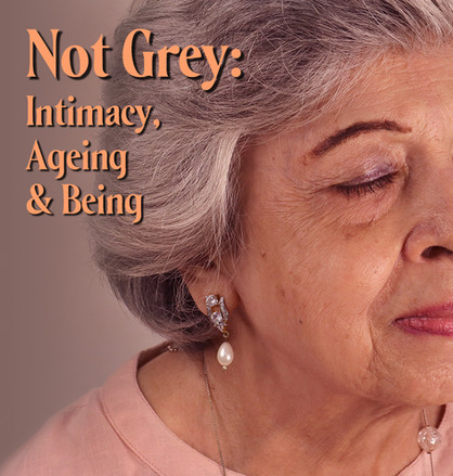 Not Grey: Intimacy, Ageing & Being