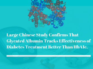 Large Chinese Study Confirms That Glycated Albumin Tracks Effectiveness of Diabetes Treatment Better