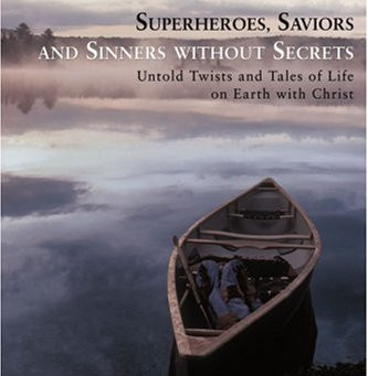 Superheroes, Saviors and Sinners Without Secrets: Untold Twists and Tales of Life on Earth with Chri