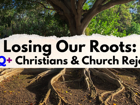 Losing Our Roots: LGBTQ+ Christian & Church Rejection