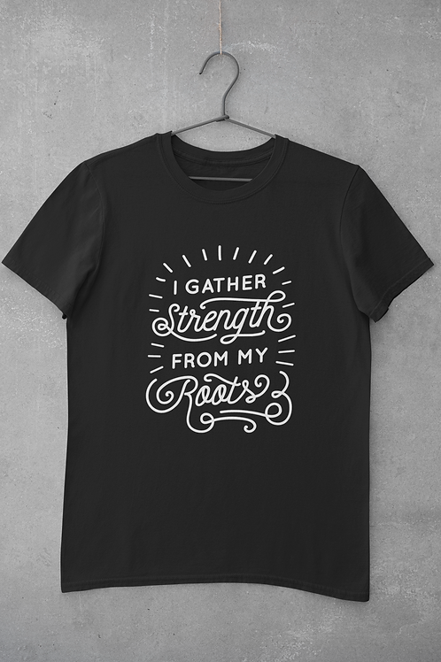 I Gather Strength From My Roots T-Shirt