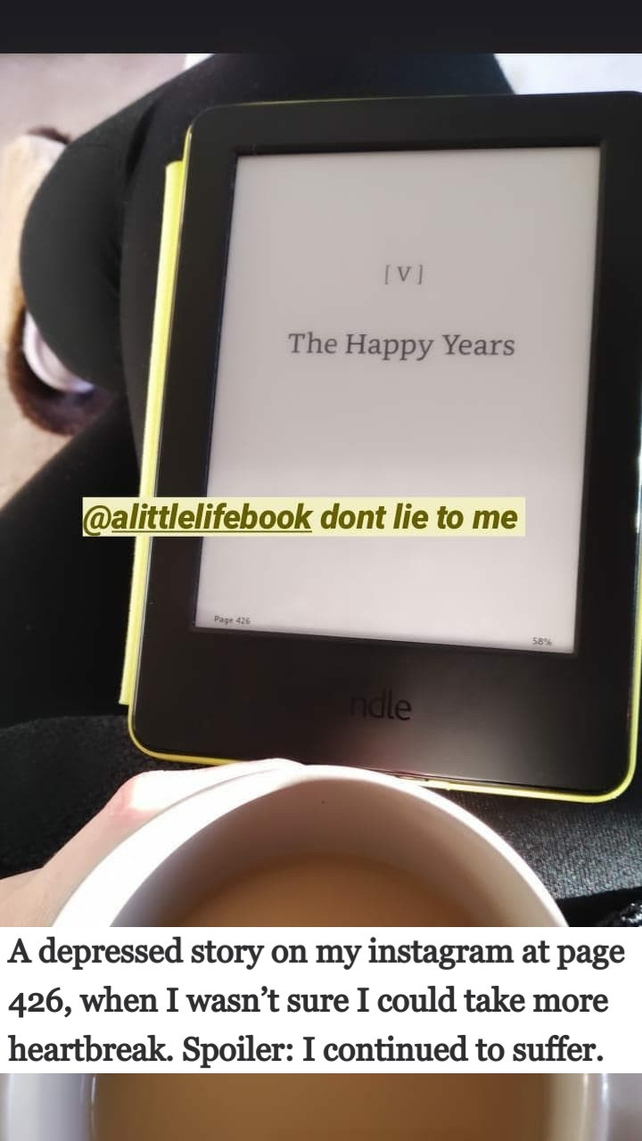 Instagram story of a picture of a woman reading 'A Little Life' on her Kindle, open at page 426, The chapter entitled 'The Happy Years'. Caption is 'don't lie to me'