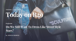 Do We Still Want to Dress Like Street Style Stars? - REFINERY 29 August 2018