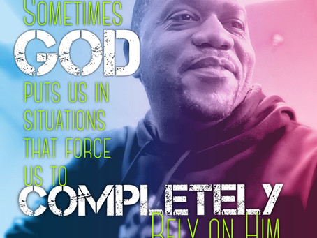 Sometimes God puts us in situations that force us to completely rely on him.