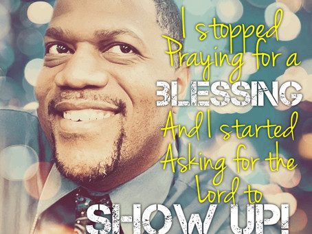 I stopped praying for a blessing and I started asking the Lord to show up!