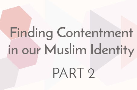Finding Contentment in Our Muslim Identity - Part 2