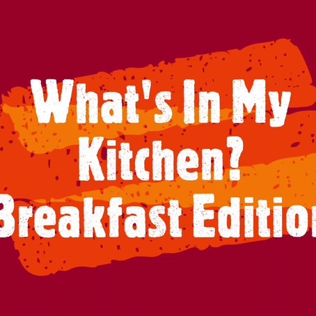 What's in My Kitchen?  Breakfast Edition