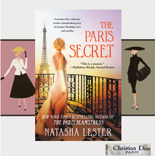 The Paris Secret: love and heroism  during wartime, family secrets, and the world of high fashion.