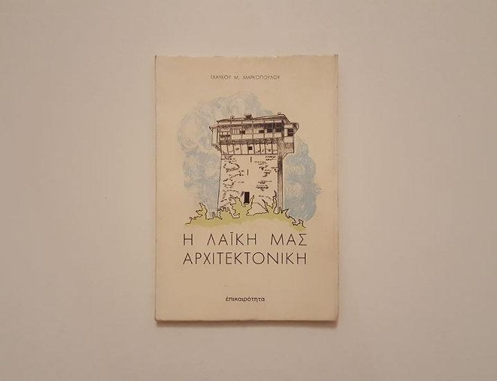 Η ΛΑΪΚΗ ΜΑΣ ΑΡΧΙΤΕΚΤΟΝΙΚΗ (εικονογραφημένο) - Γλαύκου Μ. Μαρκόπουλου