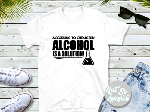 According to Chemistry, alcohol is a solution Shirt