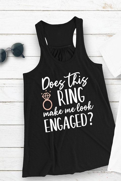 Does This Ring make me look engaged Shirt or Tank