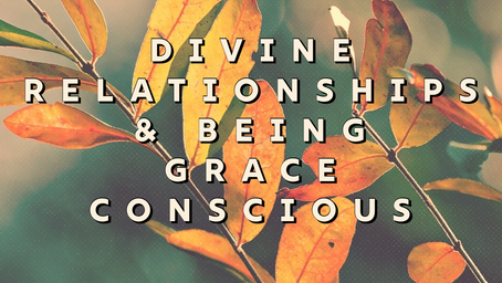 Divine Relationships & Being Grace Conscious