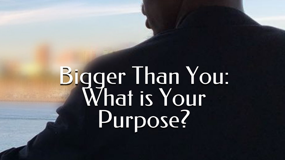 Bigger Than You: What is Your Purpose?