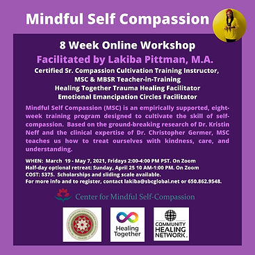 """Purple background with dark purple square. White font title """"Mindful Self Compassion"""" with circle pic of African American woman wearing yellow tunic and red head wrap. Additional text: """"8 Week Online Workshop Facilitated by Lakiba Pittman, M.A. Certified Sr. Compassion Cultivation Training Instructor, MSC & MBSR Teacher-in-Training Healing Together Trauma Healing Facilitator Emotional Emancipation Circles Facilitator Mindful Self Compassion (MSC) is an empirically supported, eight week training program designed to cultivate the skill of self-compsassion. Based on the ground-breaking research of Dr. Kristin Neff and the clinical expertise of Dr. Christopher Germer, MSC teaches us how to treat ourselves with kindness, care, and understanding.  WHEN: March 19 - May 7, 20201, Fridays 2:00-4:00 PM PST. On Zoom Half day optional retreat Sunday, April 25 10 AM - 1:00 PM. On Zoom COST: $375. Scholarships and sliding scale available. For more info and to register, contact lakiba@sbcglobal.net"""