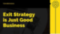 Exit Strategy is Good Business Strategy.