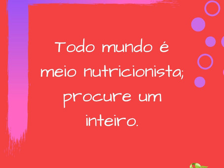 Todo mundo é meio nutricionista; procure um inteiro!