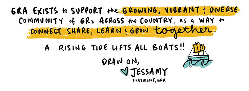 GRA exists to support the growing, vibrant & diverse community of GRs across thecountry, as a way to connect, share, learn & grow together. A rising tide lifts all boats!! (image of boat on water). Draw on, (love heart) Jessamy, President, GRA