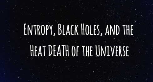 ENTROPY, BLACK HOLES, and the Heat DEATH of the Universe